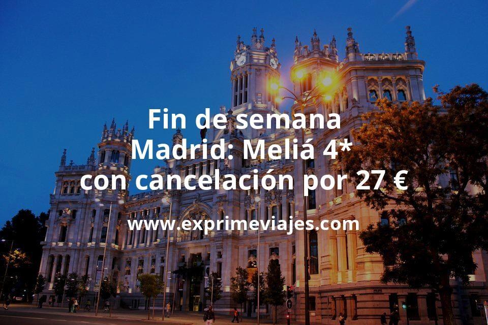 ¡Chollo! Fin de semana Madrid: Meliá 4* con cancelación por 27€ p.p/noche