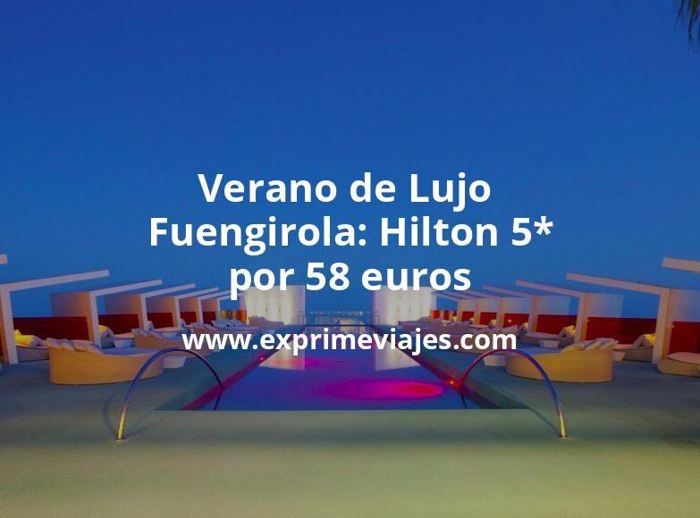 ¡Wow! Verano de Lujo en Fuengirola: Hilton 5* por 58€ p.p/noche