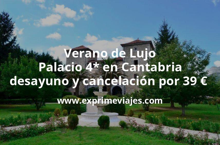 Verano de Lujo: Palacio 4* en Cantabria con desayuno y cancelación por 39€ p.p/noche