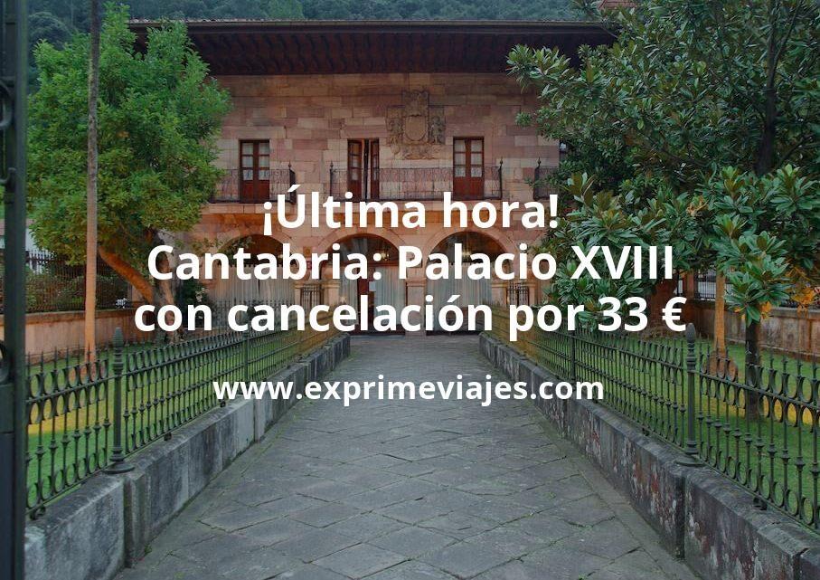 ¡Última hora! Cantabria: Palacio XVIII con cancelación por 33euros p.p/noche