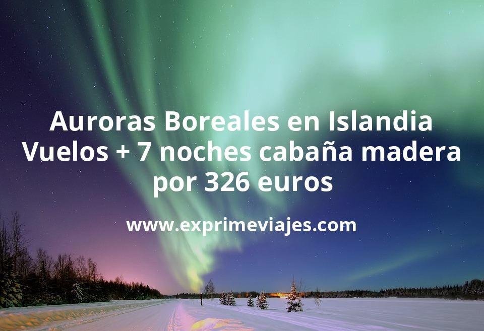 ¡Wow! Auroras Boreales en Islandia: Vuelos directos + 7 noches Cabaña de madera por 326euros