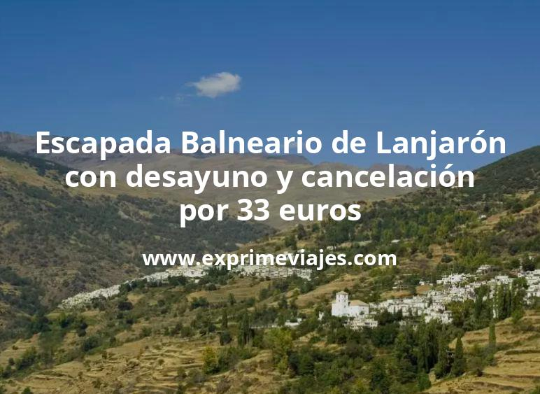 Escapada Balneario de Lanjarón con desayuno y cancelación por 33€ p.p/noche