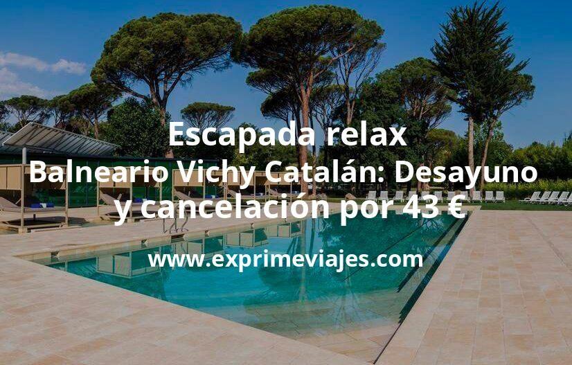 Escapada relax al Balneario Vichy Catalán con desayuno y cancelación por 43€ p.p/noche