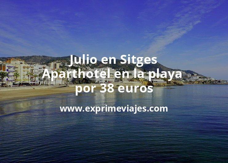 ¡Chollo! Julio en Sitges: Aparthotel en la playa por 38€ p.p/noche