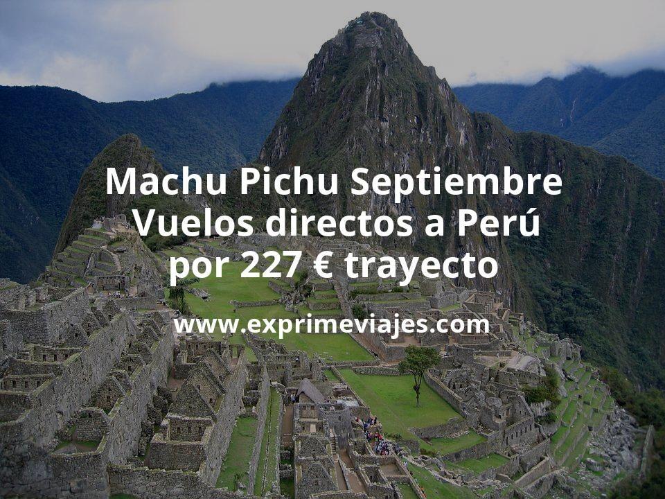 Machu Pichu en Septiembre: Vuelos directos a Perú por 227euros trayecto