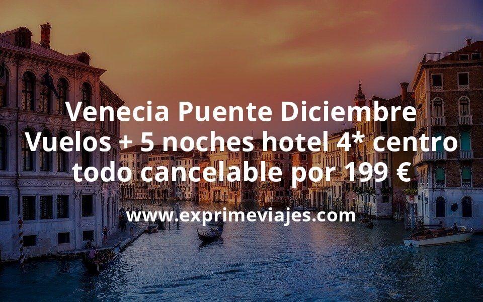 Venecia Puente Diciembre: Vuelos + 5 noches hotel 4* centro todo cancelable por 199euros