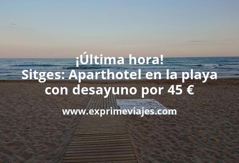 ¡Última hora! Sitges: Aparthotel en la playa con desayuno por 45€ p.p/noche
