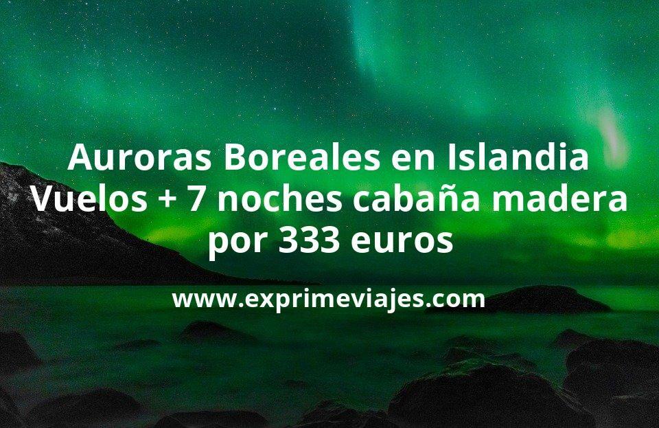 Auroras Boreales en Islandia: Vuelos directos + 7 noches cabaña de madera por 333euros