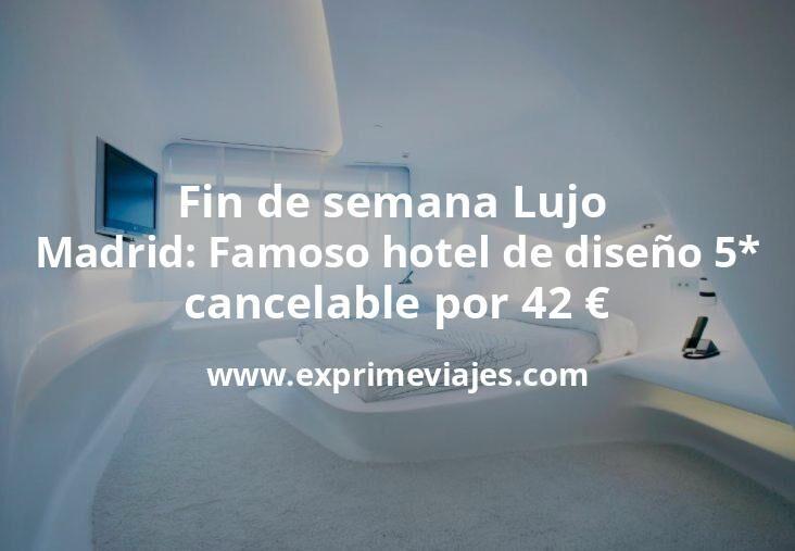 Fin de semana Lujo en Madrid: Famoso hotel de diseño 5* cancelable por 42€ p.p/noche