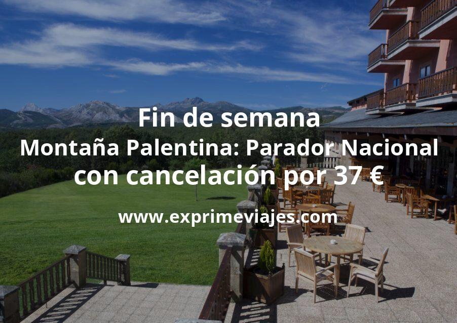 ¡Wow! Fin de semana Montaña Palentina: Parador Nacional con cancelación por 37€ p.p/noche