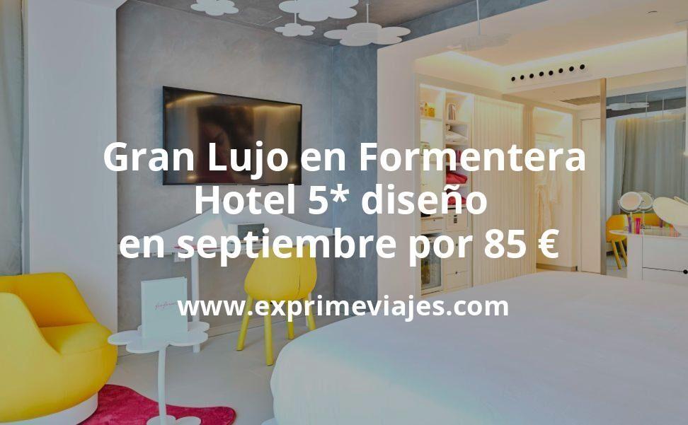 ¡Wow! Gran Lujo en Formentera: Hotel 5* diseño en septiembre por 85€ p.p/noche