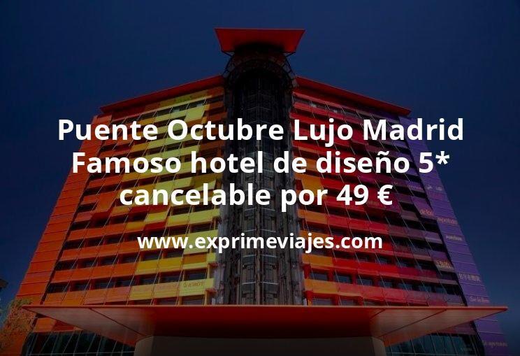 Puente Octubre Lujo en Madrid: Famoso hotel de diseño 5* cancelable por 49€ p.p/noche