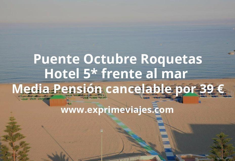 Puente Octubre Roquetas: Hotel 5* frente al mar Media Pensión cancelable por 39€ p.p/noche