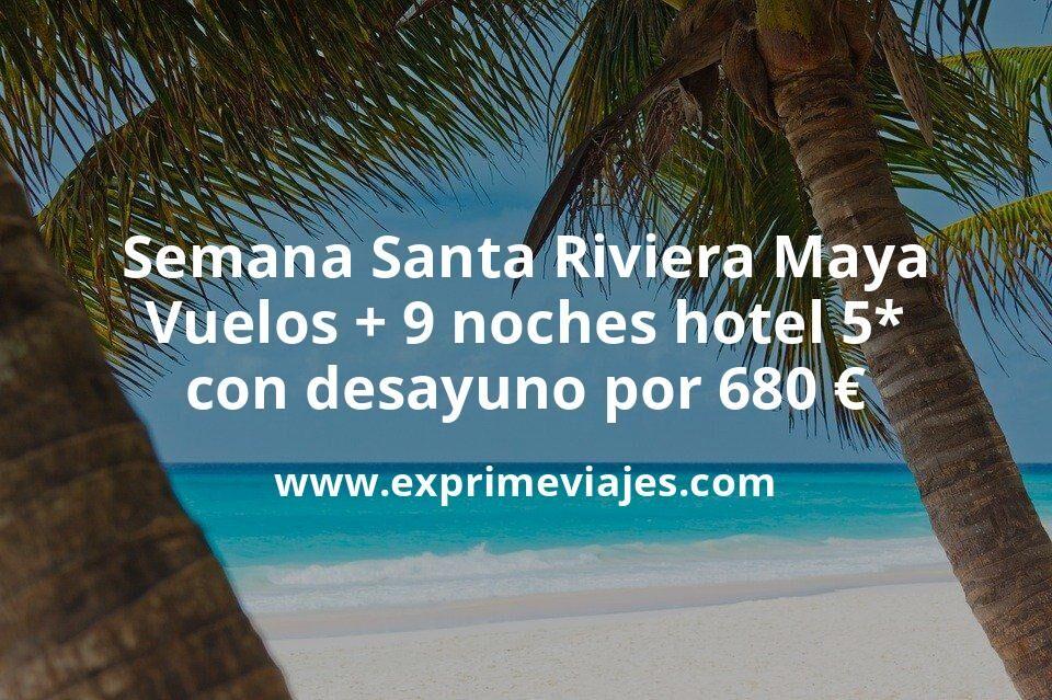 Semana Santa Riviera Maya: Vuelos + 9 noches hotel 5* con desayuno por 680euros
