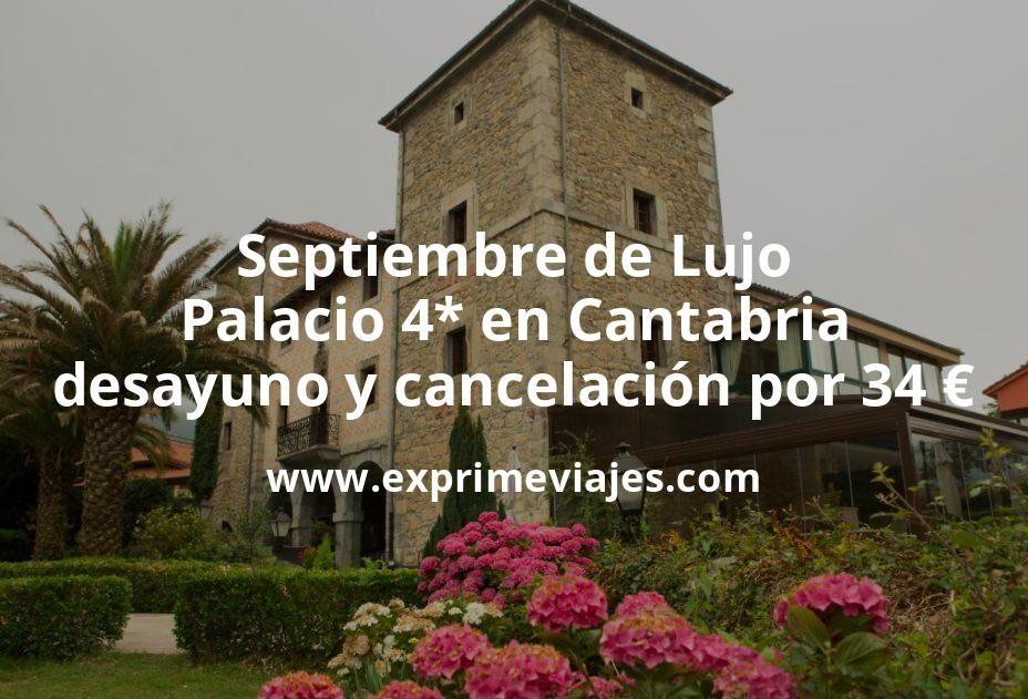 Septiembre de Lujo: Palacio 4* en Cantabria con desayuno y cancelación por 34€ p.p/noche