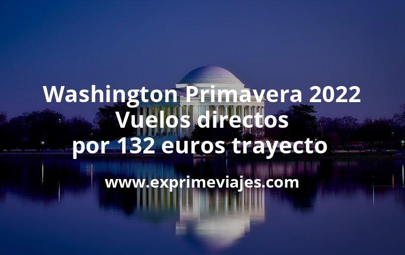 ¡Chollazo! Washington Primavera 2022: Vuelos directos por 132euros trayecto