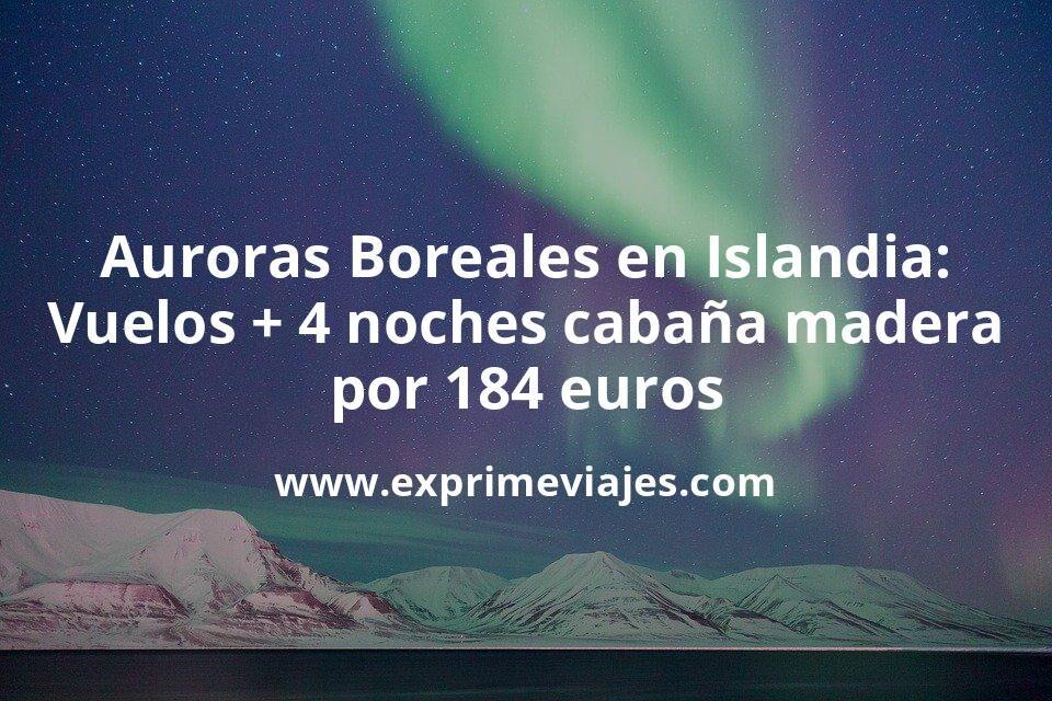 ¡Increíble! Auroras Boreales en Islandia: Vuelos + 4 noches cabaña de madera por 184euros