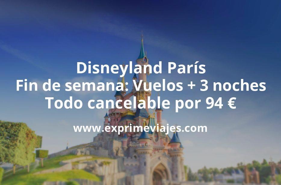 ¡Brutal! Disneyland París fin de semana: Vuelos + 3 noches todo cancelable por 94euros