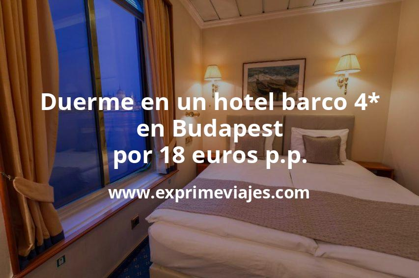 ¡Wow! Duerme en un hotel barco 4* en Budapest por 18euros p.p.