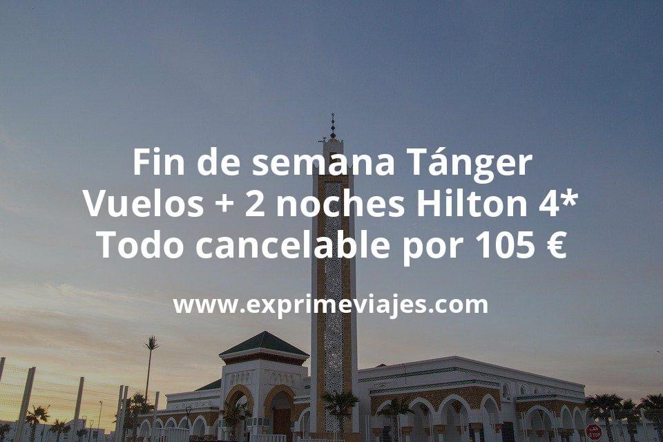 Fin de semana Tánger: Vuelos + 2 noches Hilton 4* todo cancelable por 105euros