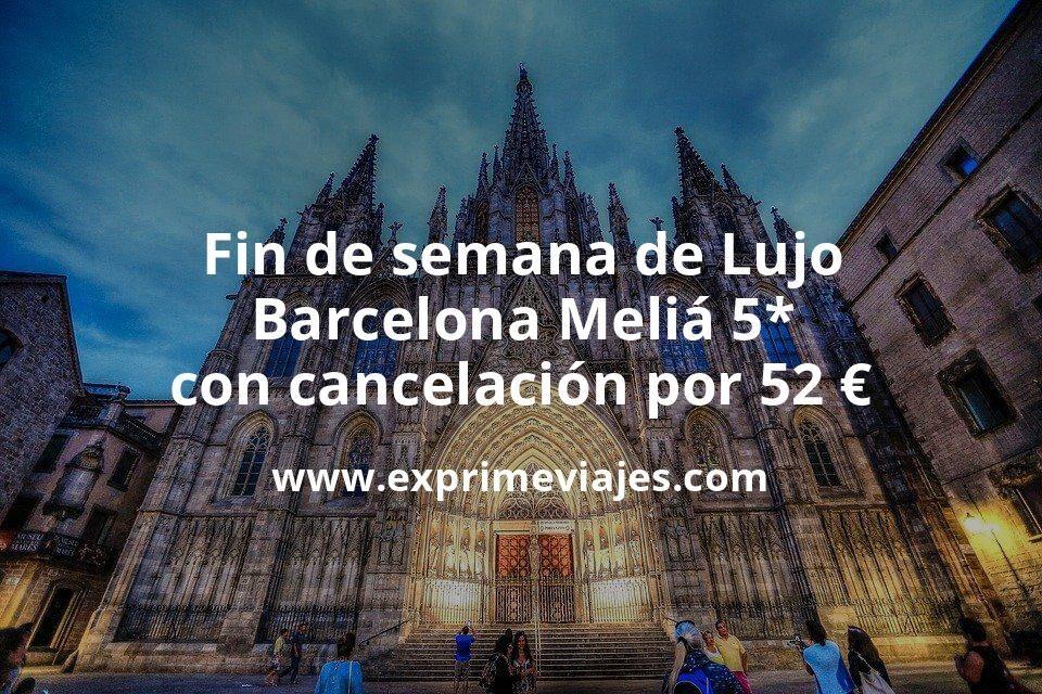 Fin de semana de Lujo: Barcelona Meliá 5* con cancelación por 52€ p.p/noche