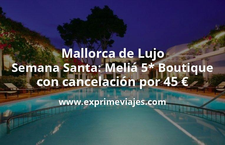 Mallorca de Lujo en Semana Santa: Meliá 5* Boutique con cancelación por 45€ p.p/noche