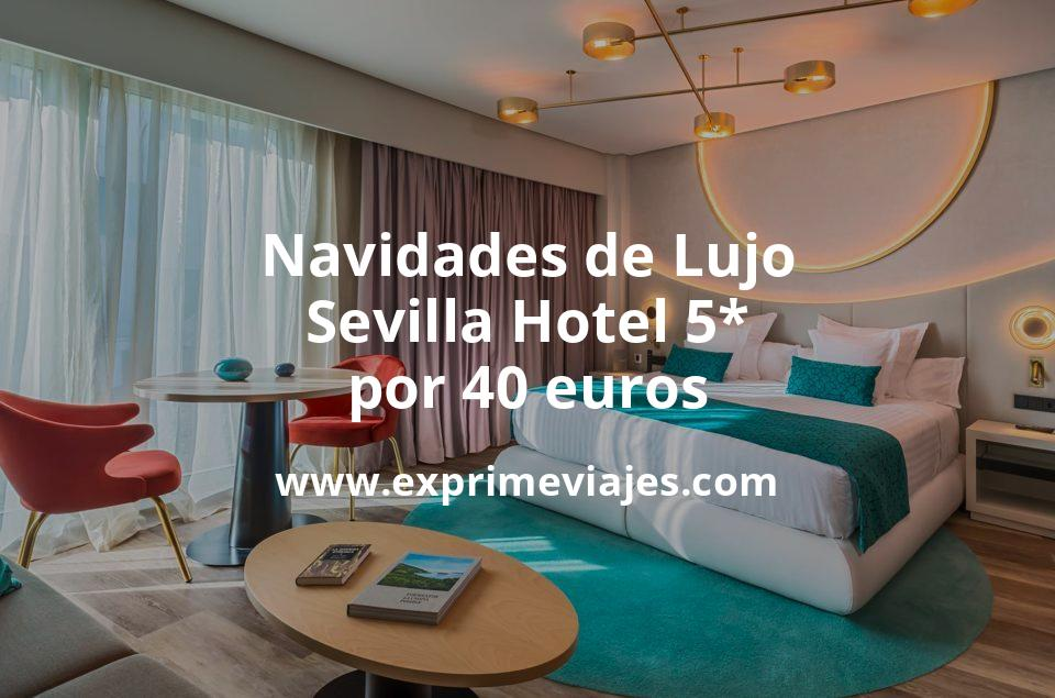 ¡Wow! Navidades de Lujo en Sevilla Hotel 5* por 40€ p.p/noche