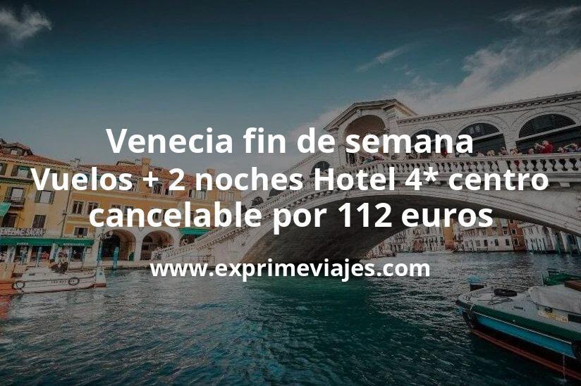¡Ganga! Venecia fin de semana: Vuelos + 2 noches Hotel 4* centro cancelable por 112euros