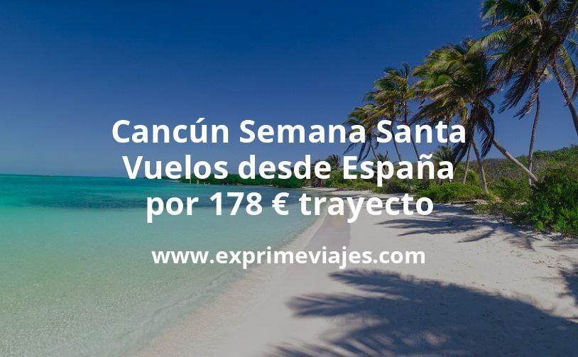 ¡Wow! Cancún Semana Santa: Vuelos desde España por 178euros trayecto