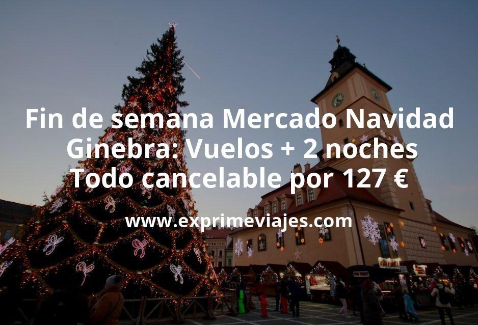 Fin de semana Mercado Navidad Ginebra: Vuelos + 2 noches por 127euros