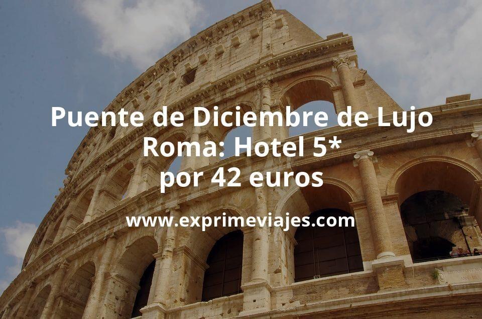 Puente de Diciembre de Lujo en Roma: Hotel 5* por 42€ p.p/noche
